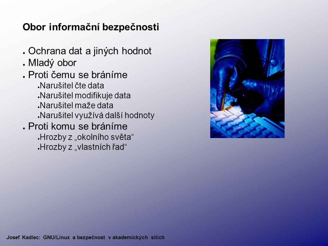 """Obor informační bezpečnosti ● Ochrana dat a jiných hodnot ● Mladý obor ● Proti čemu se bráníme ● Narušitel čte data ● Narušitel modifikuje data ● Narušitel maže data ● Narušitel využívá další hodnoty ● Proti komu se bráníme ● Hrozby z """"okolního světa ● Hrozby z """"vlastních řad Josef Kadlec: GNU/Linux a bezpečnost v akademických sítích"""