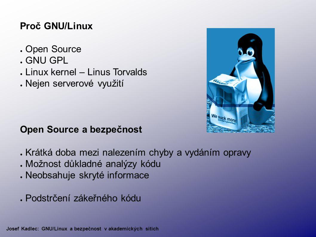 Proč GNU/Linux ● Open Source ● GNU GPL ● Linux kernel – Linus Torvalds ● Nejen serverové využití Open Source a bezpečnost ● Krátká doba mezi nalezením chyby a vydáním opravy ● Možnost důkladné analýzy kódu ● Neobsahuje skryté informace ● Podstrčení zákeřného kódu Josef Kadlec: GNU/Linux a bezpečnost v akademických sítích
