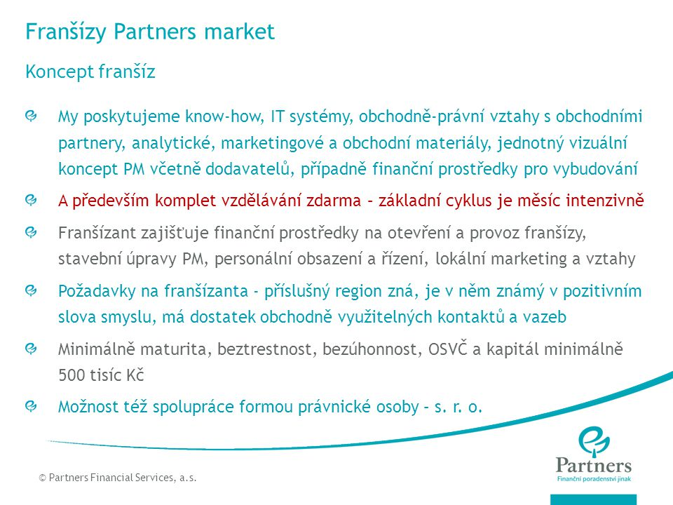 © Partners For Life Planning Franšízy Partners market Koncept franšíz © Partners Financial Services, a.s. My poskytujeme know-how, IT systémy, obchodn