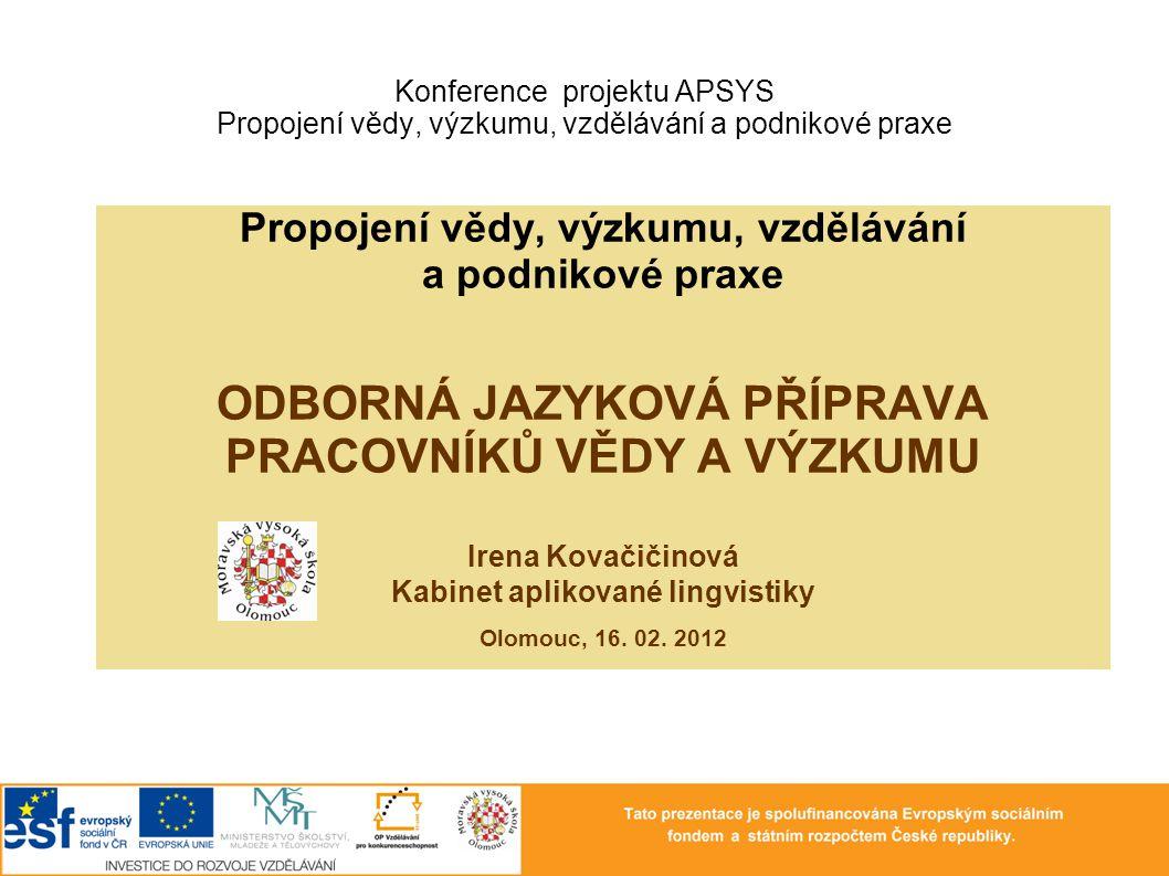 Konference projektu APSYS Propojení vědy, výzkumu, vzdělávání a podnikové praxe Propojení vědy, výzkumu, vzdělávání a podnikové praxe ODBORNÁ JAZYKOVÁ PŘÍPRAVA PRACOVNÍKŮ VĚDY A VÝZKUMU Irena Kovačičinová Kabinet aplikované lingvistiky Olomouc, 16.