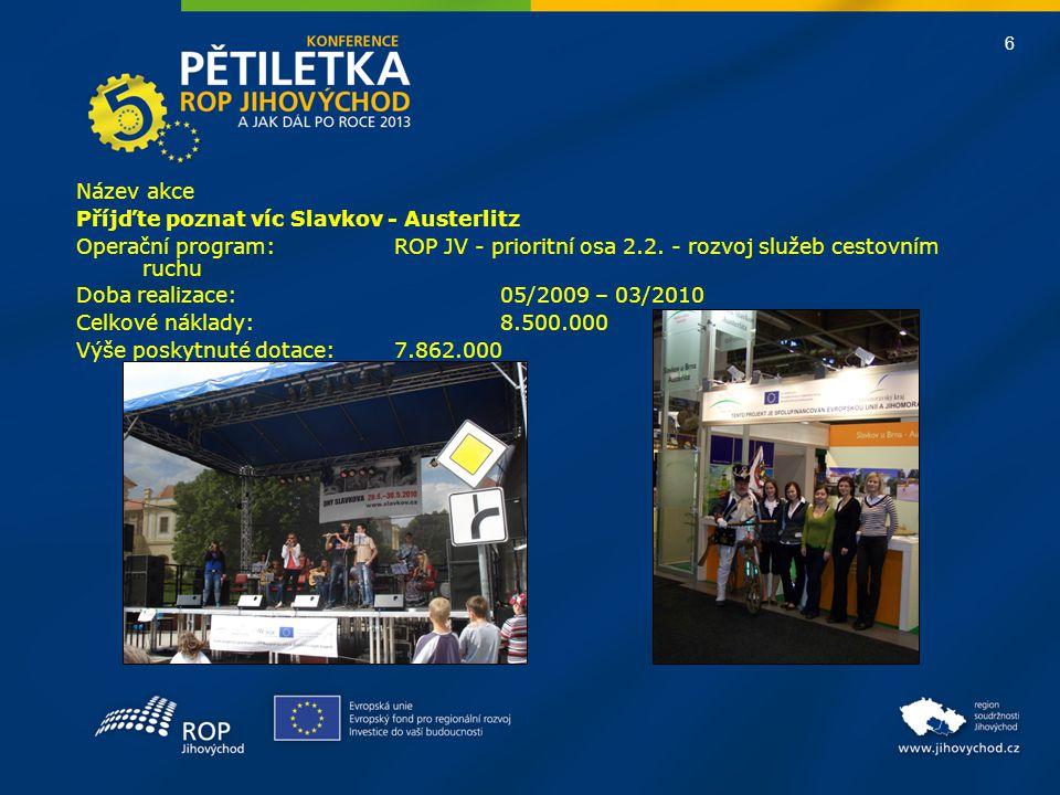 6 Název akce Příjďte poznat víc Slavkov - Austerlitz Operační program:ROP JV - prioritní osa 2.2. - rozvoj služeb cestovním ruchu Doba realizace: 05/2