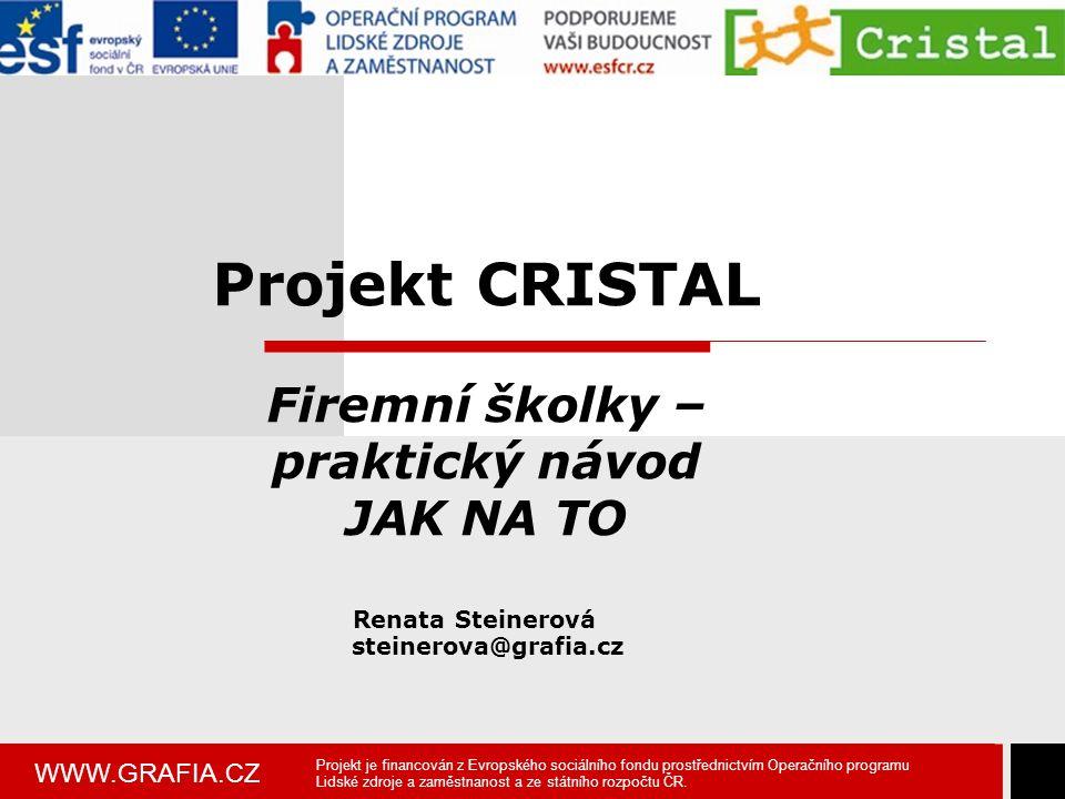 WWW.GRAFIA.CZ Projekt CRISTAL Firemní školky – praktický návod JAK NA TO Renata Steinerová steinerova@grafia.cz Projekt je financován z Evropského soc