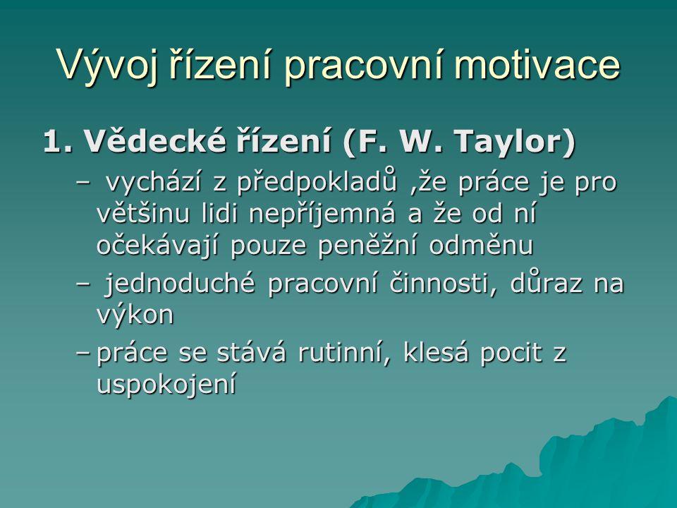Vývoj řízení pracovní motivace 1. Vědecké řízení (F. W. Taylor) – vychází z předpokladů,že práce je pro většinu lidi nepříjemná a že od ní očekávají p
