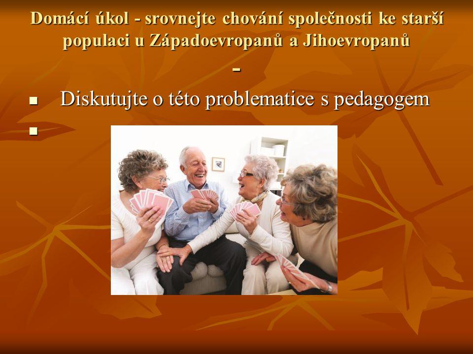 Domácí úkol - srovnejte chování společnosti ke starší populaci u Západoevropanů a Jihoevropanů - Diskutujte o této problematice s pedagogem Diskutujte o této problematice s pedagogem