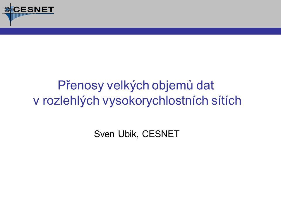 Sven Ubik, CESNET Přenosy velkých objemů dat v rozlehlých vysokorychlostních sítích