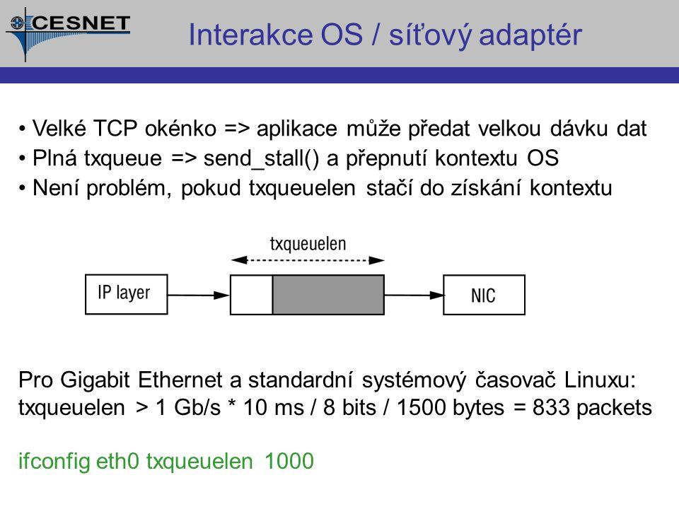 Velké TCP okénko => aplikace může předat velkou dávku dat Plná txqueue => send_stall() a přepnutí kontextu OS Není problém, pokud txqueuelen stačí do získání kontextu Interakce OS / síťový adaptér Pro Gigabit Ethernet a standardní systémový časovač Linuxu: txqueuelen > 1 Gb/s * 10 ms / 8 bits / 1500 bytes = 833 packets ifconfig eth0 txqueuelen 1000