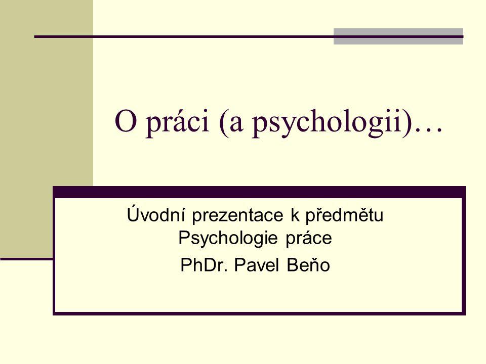 O práci (a psychologii)… Úvodní prezentace k předmětu Psychologie práce PhDr. Pavel Beňo