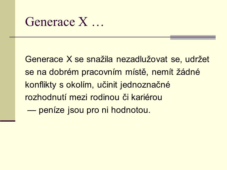 Generace X … Generace X se snažila nezadlužovat se, udržet se na dobrém pracovním místě, nemít žádné konflikty s okolím, učinit jednoznačné rozhodnutí