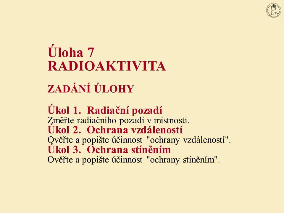 Úloha 7 RADIOAKTIVITA ZADÁNÍ ÚLOHY Úkol 1.Radiační pozadí Změřte radiačního pozadí v místnosti. Úkol 2.Ochrana vzdáleností Ověřte a popište účinnost