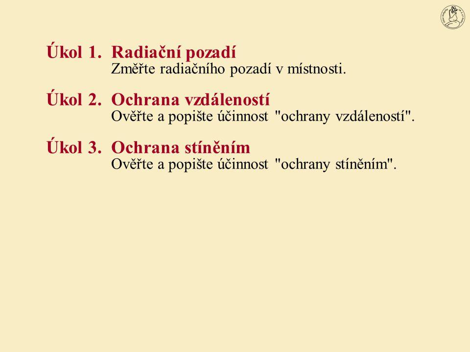 Úkol 1.Radiační pozadí Změřte radiačního pozadí v místnosti. Úkol 2.Ochrana vzdáleností Ověřte a popište účinnost