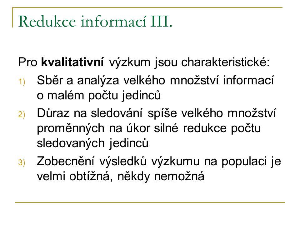 Redukce informací III. Pro kvalitativní výzkum jsou charakteristické: 1) Sběr a analýza velkého množství informací o malém počtu jedinců 2) Důraz na s