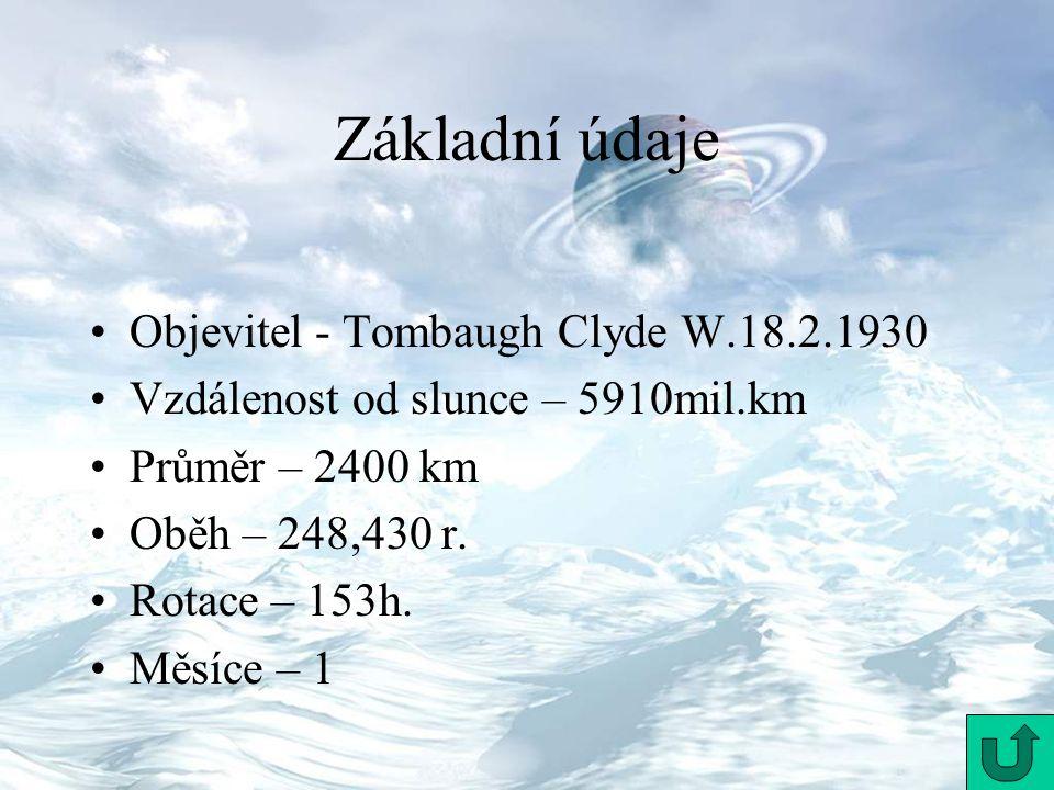 Objevitel - Tombaugh Clyde W.18.2.1930 Vzdálenost od slunce – 5910mil.km Průměr – 2400 km Oběh – 248,430 r. Rotace – 153h. Měsíce – 1