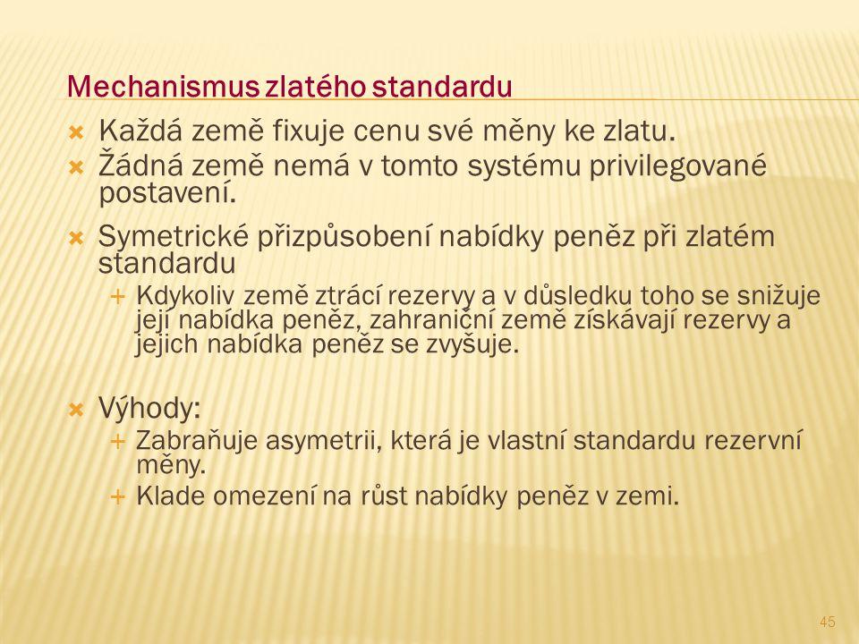 Mechanismus zlatého standardu  Každá země fixuje cenu své měny ke zlatu.  Žádná země nemá v tomto systému privilegované postavení.  Symetrické přiz