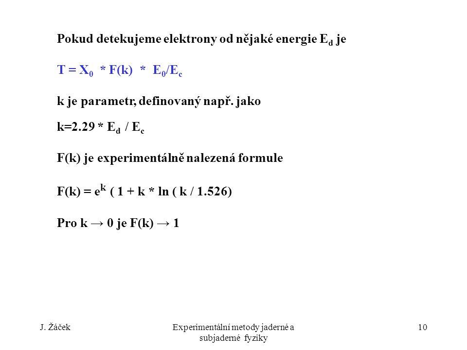 J. ŽáčekExperimentální metody jaderné a subjaderné fyziky 10 Pokud detekujeme elektrony od nějaké energie E d je T = X 0 * F(k) * E 0 /E c k je parame