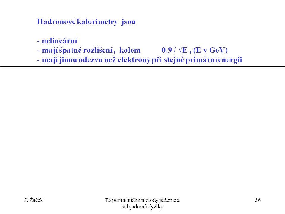 J. ŽáčekExperimentální metody jaderné a subjaderné fyziky 36 Hadronové kalorimetry jsou - nelineární - mají špatné rozlišení, kolem 0.9 / √E, (E v GeV