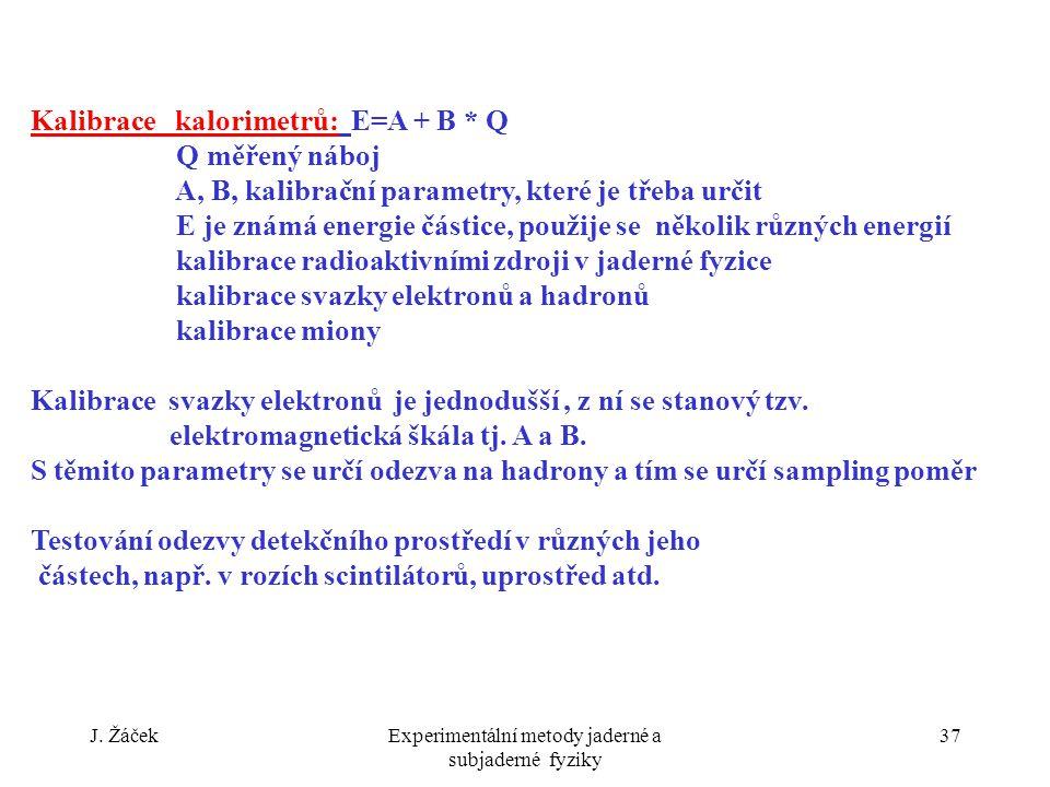 J. ŽáčekExperimentální metody jaderné a subjaderné fyziky 37 Kalibrace kalorimetrů: E=A + B * Q Q měřený náboj A, B, kalibrační parametry, které je tř