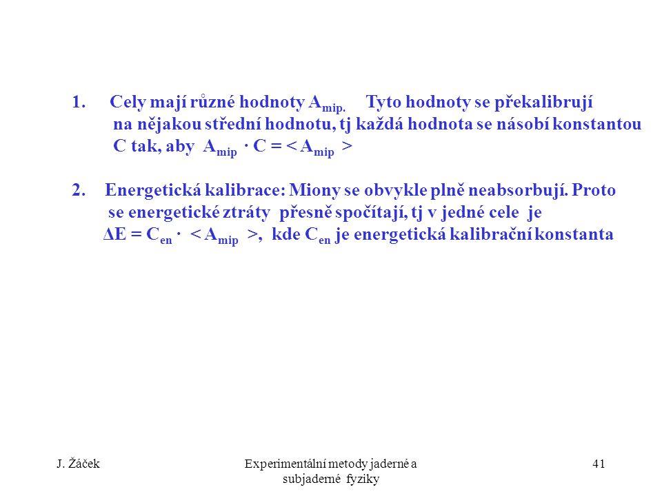 J. ŽáčekExperimentální metody jaderné a subjaderné fyziky 41 1. Cely mají různé hodnoty A mip. Tyto hodnoty se překalibrují na nějakou střední hodnotu