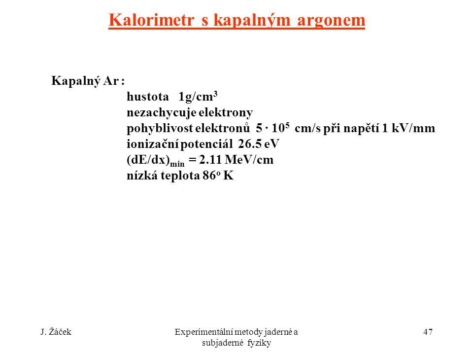 J. ŽáčekExperimentální metody jaderné a subjaderné fyziky 47 Kalorimetr s kapalným argonem Kapalný Ar : hustota 1g/cm 3 nezachycuje elektrony pohybliv