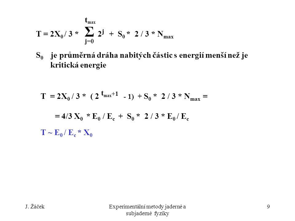 J. ŽáčekExperimentální metody jaderné a subjaderné fyziky 9 T = 2X 0 / 3 * Σ 2 j + S 0 * 2 / 3 * N max S 0 je průměrná dráha nabitých částic s energií