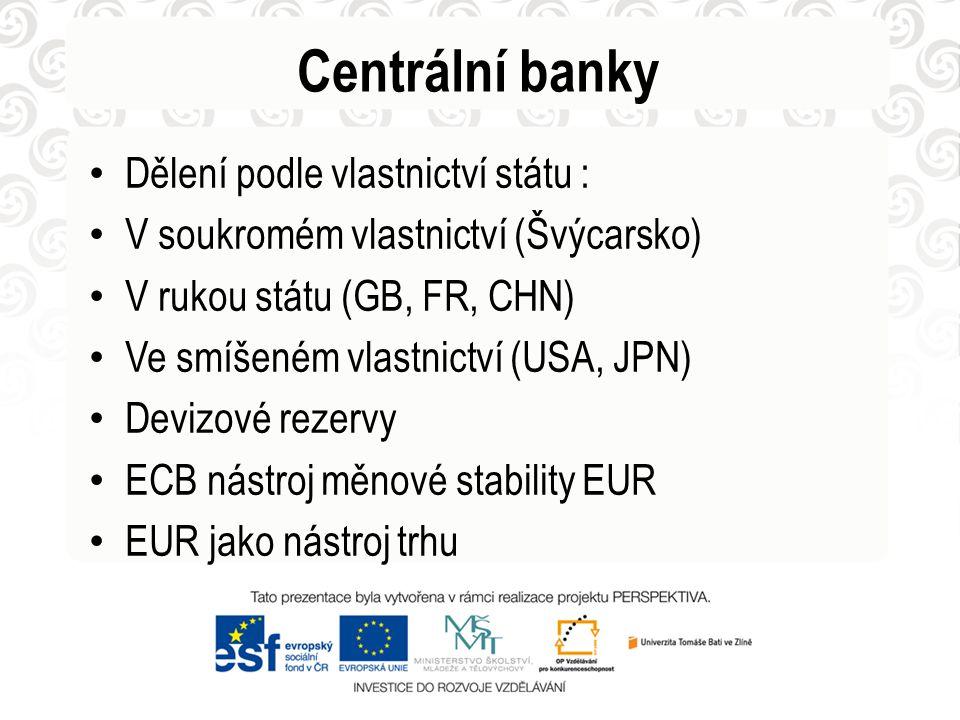Centrální banky Dělení podle vlastnictví státu : V soukromém vlastnictví (Švýcarsko) V rukou státu (GB, FR, CHN) Ve smíšeném vlastnictví (USA, JPN) Devizové rezervy ECB nástroj měnové stability EUR EUR jako nástroj trhu