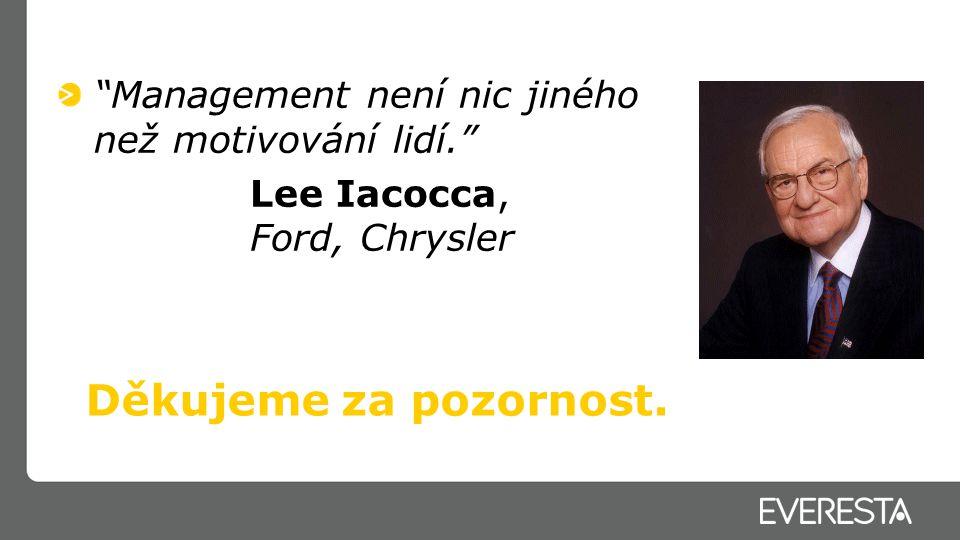"""""""Management není nic jiného než motivování lidí."""" Lee Iacocca, Ford, Chrysler Děkujeme za pozornost."""
