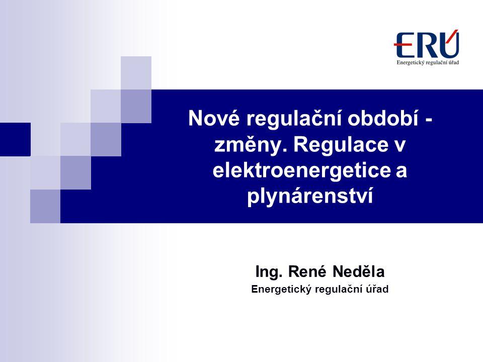 Nové regulační období - změny. Regulace v elektroenergetice a plynárenství Ing. René Neděla Energetický regulační úřad