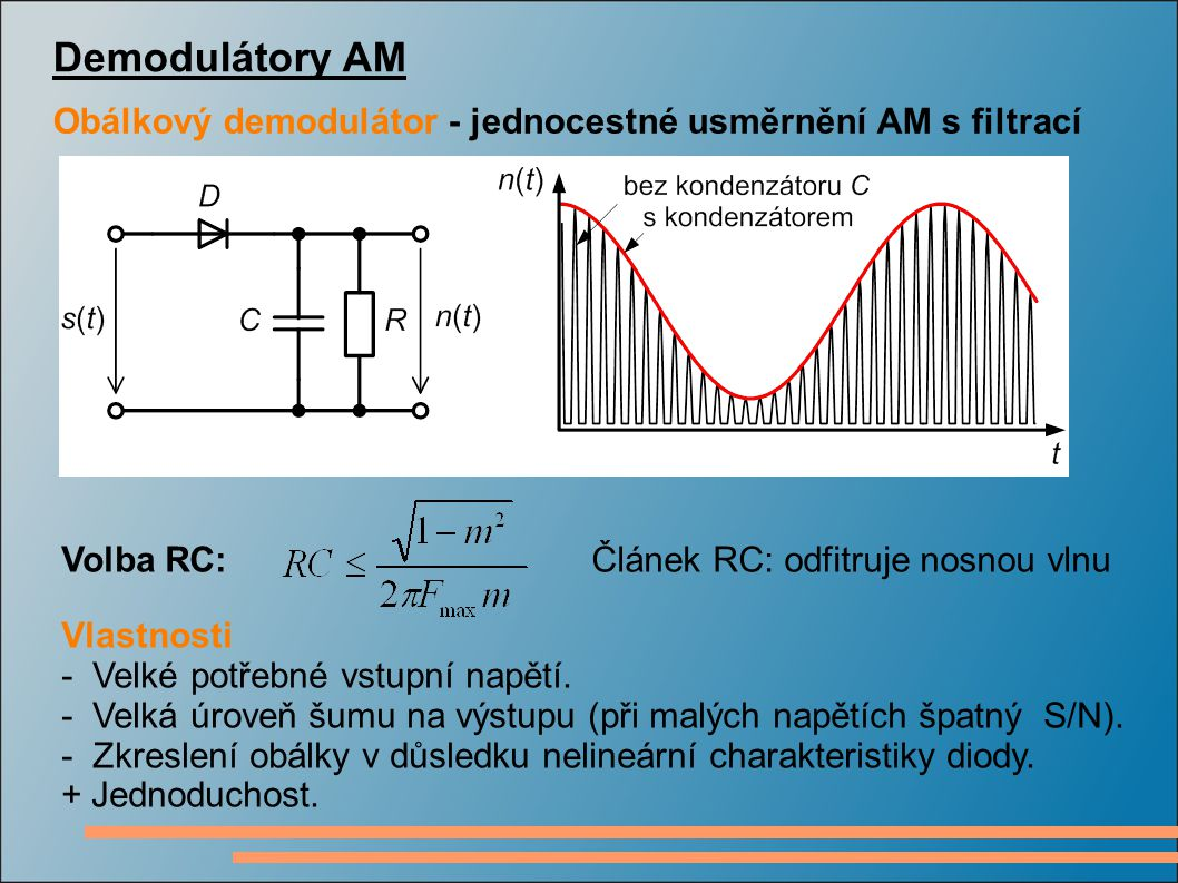Demodulátory AM Obálkový demodulátor - jednocestné usměrnění AM s filtrací Volba RC: Vlastnosti - Velké potřebné vstupní napětí. - Velká úroveň šumu n