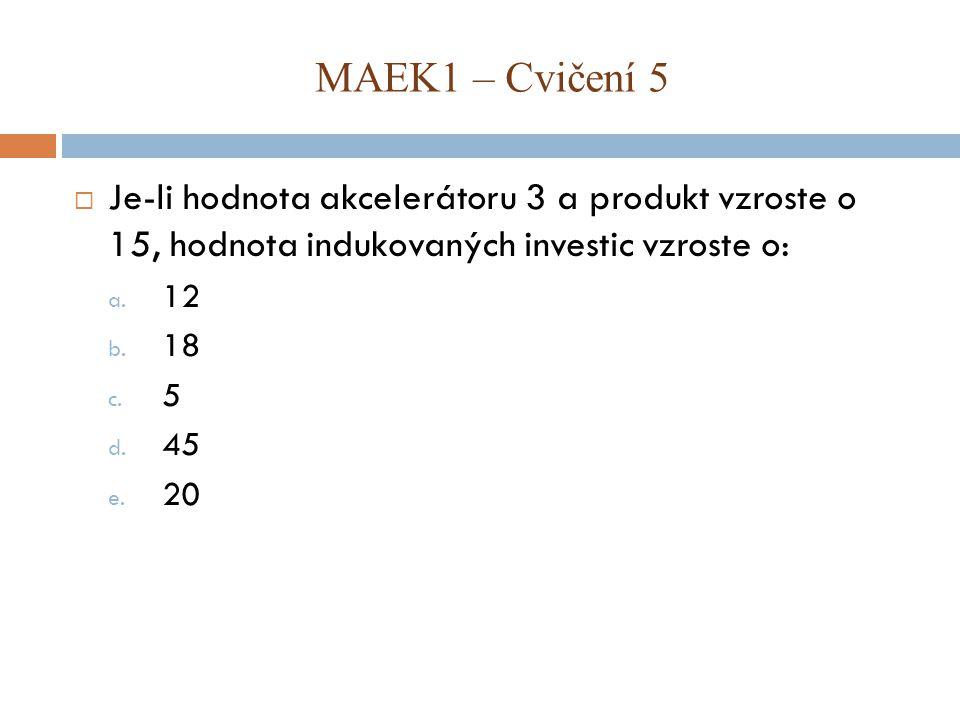  Je-li hodnota akcelerátoru 3 a produkt vzroste o 15, hodnota indukovaných investic vzroste o: a.