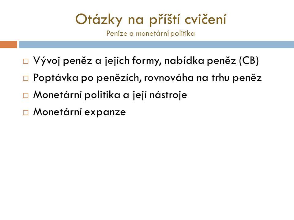 Otázky na příští cvičení Peníze a monetární politika  Vývoj peněz a jejich formy, nabídka peněz (CB)  Poptávka po penězích, rovnováha na trhu peněz  Monetární politika a její nástroje  Monetární expanze