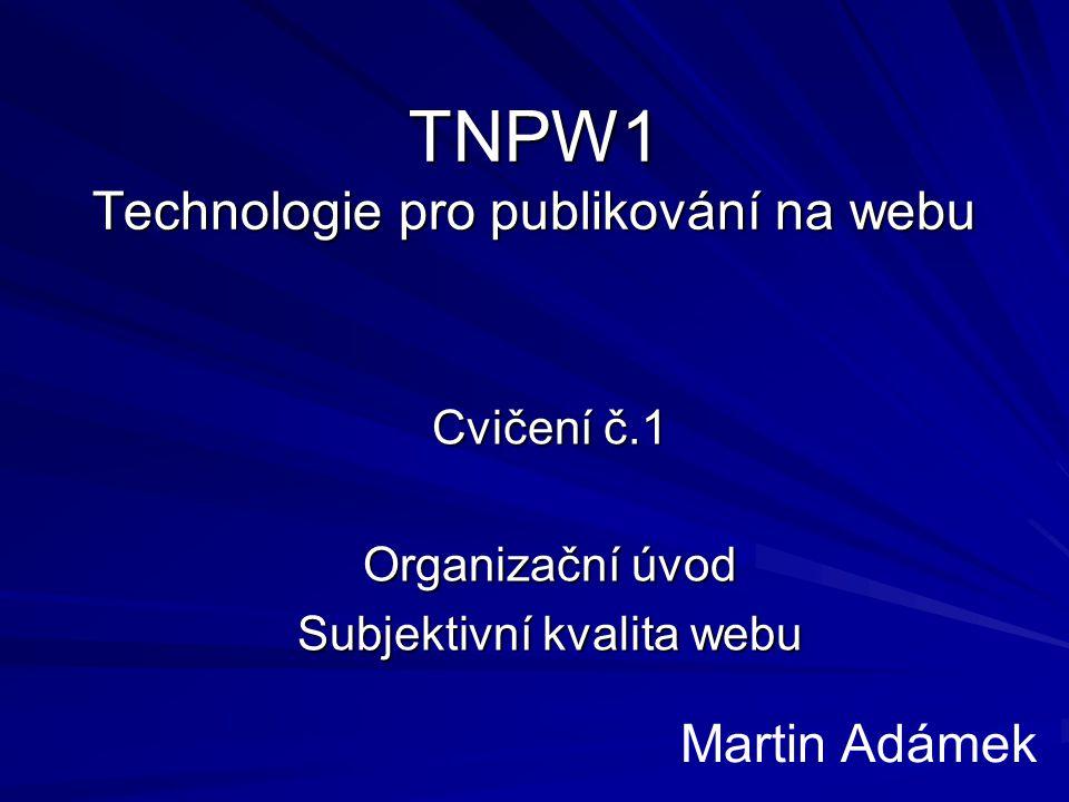 TNPW1 Technologie pro publikování na webu Cvičení č.1 Organizační úvod Subjektivní kvalita webu Martin Adámek