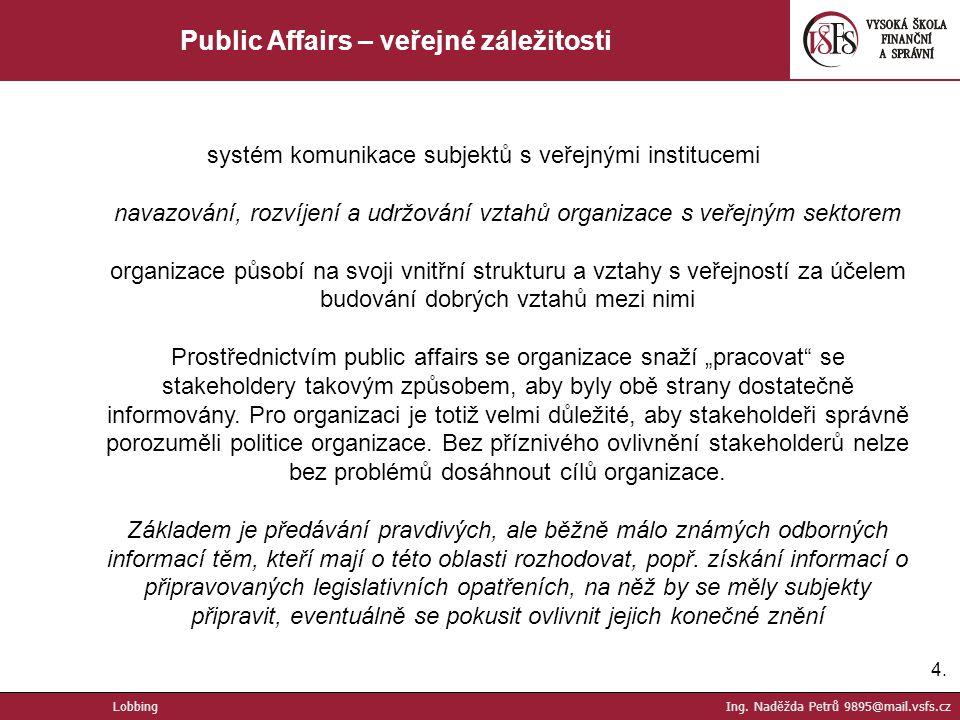 4.4. Public Affairs – veřejné záležitosti systém komunikace subjektů s veřejnými institucemi navazování, rozvíjení a udržování vztahů organizace s veř