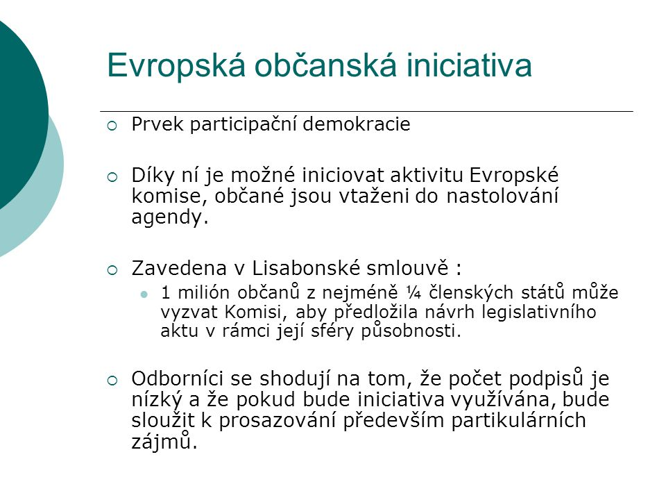 Evropská občanská iniciativa  Prvek participační demokracie  Díky ní je možné iniciovat aktivitu Evropské komise, občané jsou vtaženi do nastolování agendy.