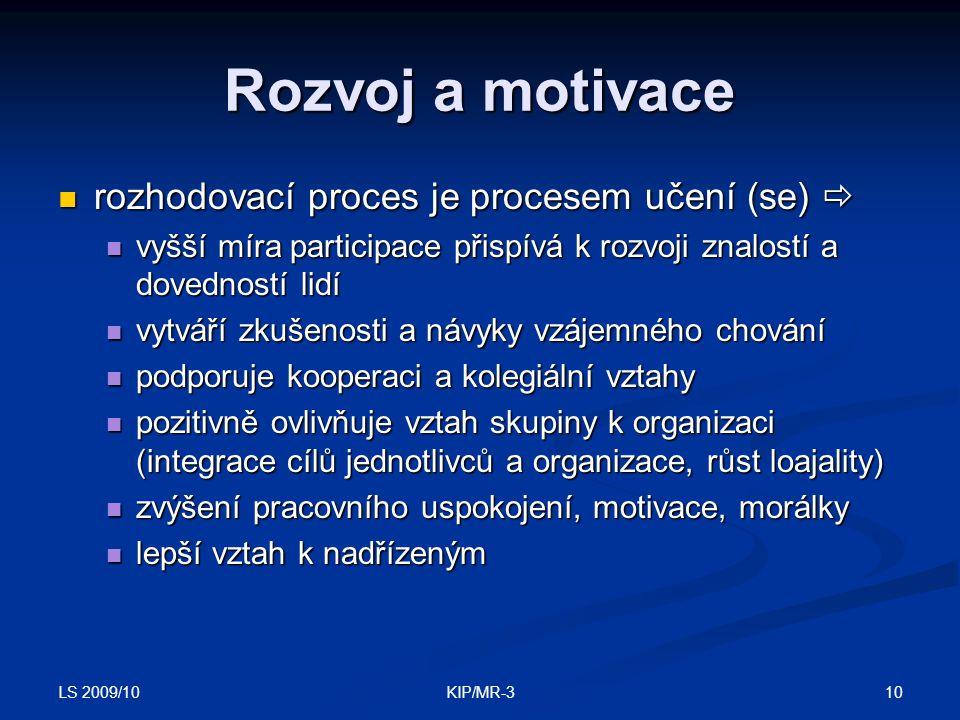 LS 2009/10 10KIP/MR-3 Rozvoj a motivace rozhodovací proces je procesem učení (se)  rozhodovací proces je procesem učení (se)  vyšší míra participace přispívá k rozvoji znalostí a dovedností lidí vyšší míra participace přispívá k rozvoji znalostí a dovedností lidí vytváří zkušenosti a návyky vzájemného chování vytváří zkušenosti a návyky vzájemného chování podporuje kooperaci a kolegiální vztahy podporuje kooperaci a kolegiální vztahy pozitivně ovlivňuje vztah skupiny k organizaci (integrace cílů jednotlivců a organizace, růst loajality) pozitivně ovlivňuje vztah skupiny k organizaci (integrace cílů jednotlivců a organizace, růst loajality) zvýšení pracovního uspokojení, motivace, morálky zvýšení pracovního uspokojení, motivace, morálky lepší vztah k nadřízeným lepší vztah k nadřízeným