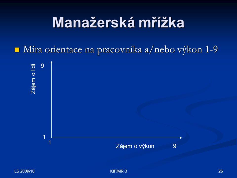 LS 2009/10 26KIP/MR-3 Manažerská mřížka Míra orientace na pracovníka a/nebo výkon 1-9 Míra orientace na pracovníka a/nebo výkon 1-9 Zájem o lidi Zájem o výkon 1 1 9 9