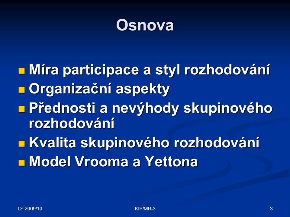 LS 2009/10 3KIP/MR-3 Osnova Míra participace a styl rozhodování Míra participace a styl rozhodování Organizační aspekty Organizační aspekty Přednosti a nevýhody skupinového rozhodování Přednosti a nevýhody skupinového rozhodování Kvalita skupinového rozhodování Kvalita skupinového rozhodování Model Vrooma a Yettona Model Vrooma a Yettona