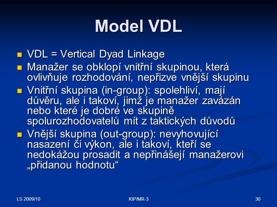 """LS 2009/10 30KIP/MR-3 Model VDL VDL = Vertical Dyad Linkage VDL = Vertical Dyad Linkage Manažer se obklopí vnitřní skupinou, která ovlivňuje rozhodování, nepřizve vnější skupinu Manažer se obklopí vnitřní skupinou, která ovlivňuje rozhodování, nepřizve vnější skupinu Vnitřní skupina (in-group): spolehliví, mají důvěru, ale i takoví, jimž je manažer zavázán nebo které je dobré ve skupině spolurozhodovatelů mít z taktických důvodů Vnitřní skupina (in-group): spolehliví, mají důvěru, ale i takoví, jimž je manažer zavázán nebo které je dobré ve skupině spolurozhodovatelů mít z taktických důvodů Vnější skupina (out-group): nevyhovující nasazení či výkon, ale i takoví, kteří se nedokážou prosadit a nepřinášejí manažerovi """"přidanou hodnotu Vnější skupina (out-group): nevyhovující nasazení či výkon, ale i takoví, kteří se nedokážou prosadit a nepřinášejí manažerovi """"přidanou hodnotu"""