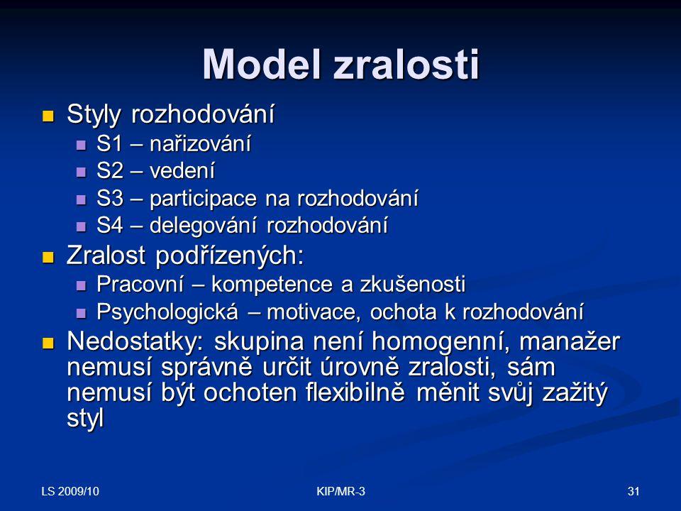 LS 2009/10 31KIP/MR-3 Model zralosti Styly rozhodování Styly rozhodování S1 – nařizování S1 – nařizování S2 – vedení S2 – vedení S3 – participace na rozhodování S3 – participace na rozhodování S4 – delegování rozhodování S4 – delegování rozhodování Zralost podřízených: Zralost podřízených: Pracovní – kompetence a zkušenosti Pracovní – kompetence a zkušenosti Psychologická – motivace, ochota k rozhodování Psychologická – motivace, ochota k rozhodování Nedostatky: skupina není homogenní, manažer nemusí správně určit úrovně zralosti, sám nemusí být ochoten flexibilně měnit svůj zažitý styl Nedostatky: skupina není homogenní, manažer nemusí správně určit úrovně zralosti, sám nemusí být ochoten flexibilně měnit svůj zažitý styl