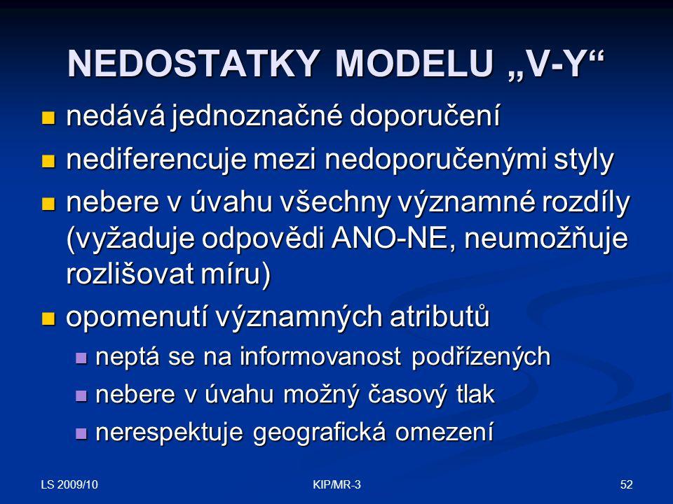 """LS 2009/10 52KIP/MR-3 NEDOSTATKY MODELU """"V-Y nedává jednoznačné doporučení nedává jednoznačné doporučení nediferencuje mezi nedoporučenými styly nediferencuje mezi nedoporučenými styly nebere v úvahu všechny významné rozdíly (vyžaduje odpovědi ANO-NE, neumožňuje rozlišovat míru) nebere v úvahu všechny významné rozdíly (vyžaduje odpovědi ANO-NE, neumožňuje rozlišovat míru) opomenutí významných atributů opomenutí významných atributů neptá se na informovanost podřízených neptá se na informovanost podřízených nebere v úvahu možný časový tlak nebere v úvahu možný časový tlak nerespektuje geografická omezení nerespektuje geografická omezení"""