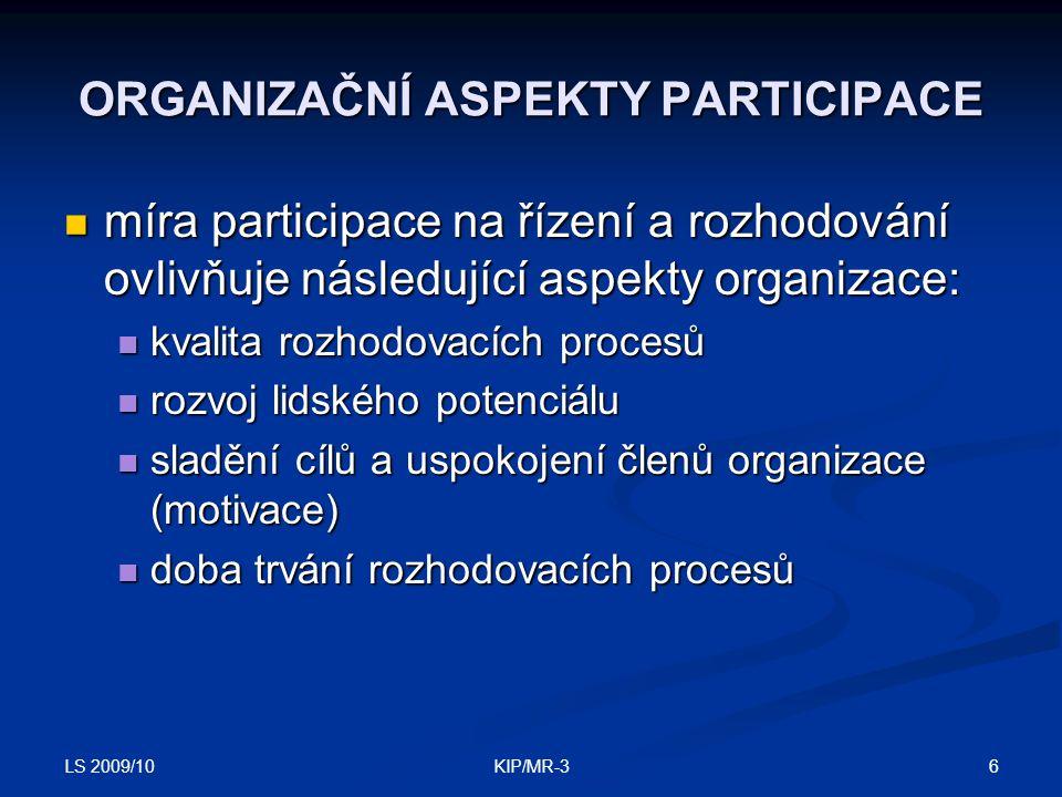 LS 2009/10 6KIP/MR-3 ORGANIZAČNÍ ASPEKTY PARTICIPACE míra participace na řízení a rozhodování ovlivňuje následující aspekty organizace: míra participace na řízení a rozhodování ovlivňuje následující aspekty organizace: kvalita rozhodovacích procesů kvalita rozhodovacích procesů rozvoj lidského potenciálu rozvoj lidského potenciálu sladění cílů a uspokojení členů organizace (motivace) sladění cílů a uspokojení členů organizace (motivace) doba trvání rozhodovacích procesů doba trvání rozhodovacích procesů