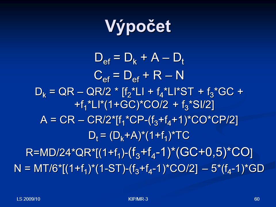 LS 2009/10 60KIP/MR-3 Výpočet D ef = D k + A – D t C ef = D ef + R – N D k = QR – QR/2 * [f 2 *LI + f 4 *LI*ST + f 3 *GC + +f 1 *LI*(1+GC)*CO/2 + f 3 *SI/2] A = CR – CR/2*[f 1 *CP-(f 3 +f 4 +1)*CO*CP/2] D t = (D k +A)*(1+f 1 )*TC R=MD/24*QR*[(1+f 1 )- (f 3 +f 4 -1)*(GC+0,5)*CO ] N = MT/6*[(1+f 1 )*(1-ST)-(f 3 +f 4 -1)*CO/2] – 5*(f 4 -1)*GD