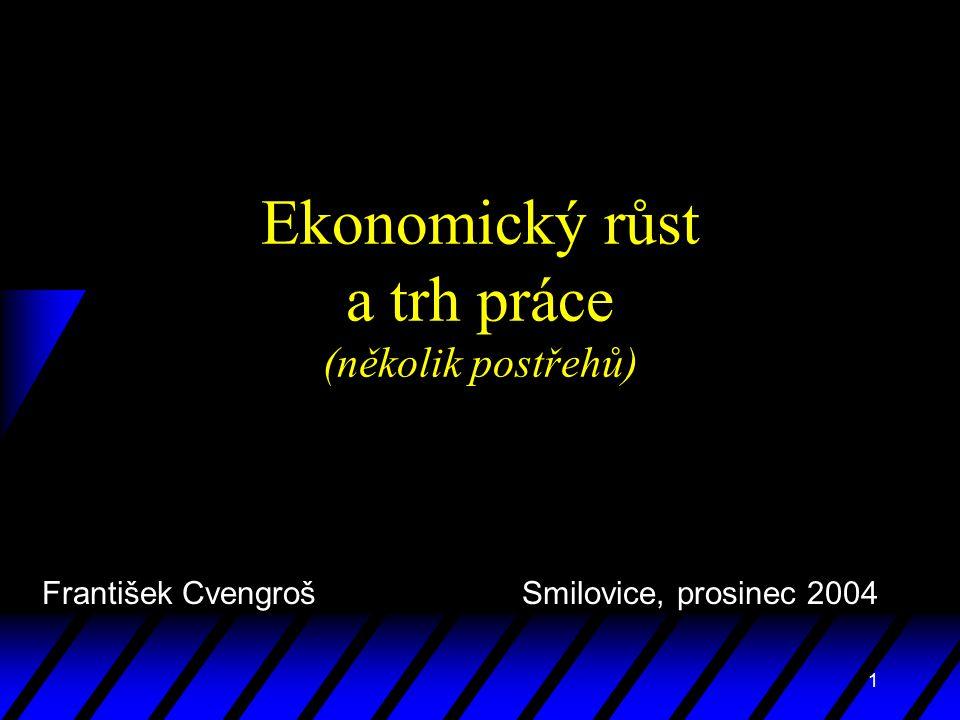 1 Ekonomický růst a trh práce (několik postřehů) František Cvengroš Smilovice, prosinec 2004