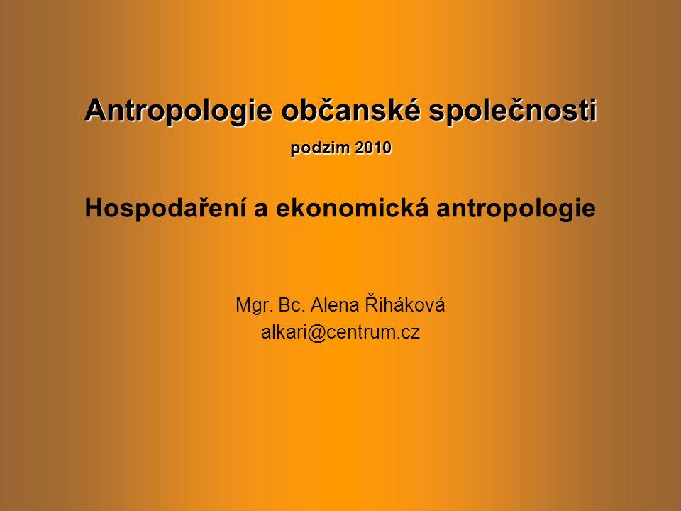 Ekonomická antropologie Subdisciplína antropologie: srovnávací výzkum vzniku, vývoje, fungování a směřování ekonomických systémů.