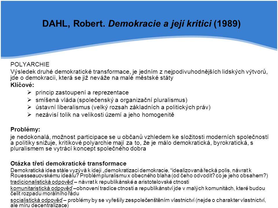 """POLYARCHIE Výsledek druhé demokratické transformace, je jedním z nejpodivuhodnějších lidských výtvorů, jde o demokracii, která se již neváže na malé městské státy Klíčové:  princip zastoupení a reprezentace  smíšená vláda (společenský a organizační pluralismus)  ústavní liberalismus (velký rozsah základních a politických práv)  nezávisí tolik na velikosti území a jeho homogenitě Problémy: je nedokonalá, možnost participace se u občanů vzhledem ke složitosti moderních společností a politiky snižuje, kritikové polyarchie mají za to, že je málo demokratická, byrokratická, s pluralismem se vytrácí koncept společného dobra Otázka třetí demokratické transformace Demokratická idea stále vyzývá k ideji """"demokratizaci demokracie, idealizovaná řecká polis, návrat k Rouesseauovskému ideálu."""
