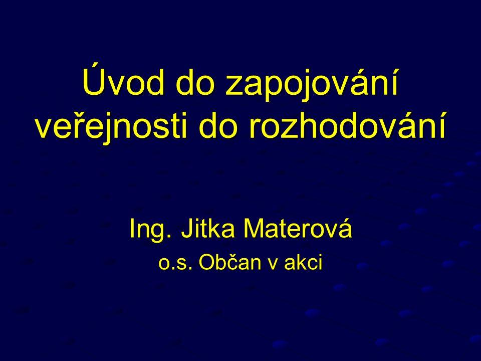 Úvod do zapojování veřejnosti do rozhodování Ing. Jitka Materová o.s. Občan v akci