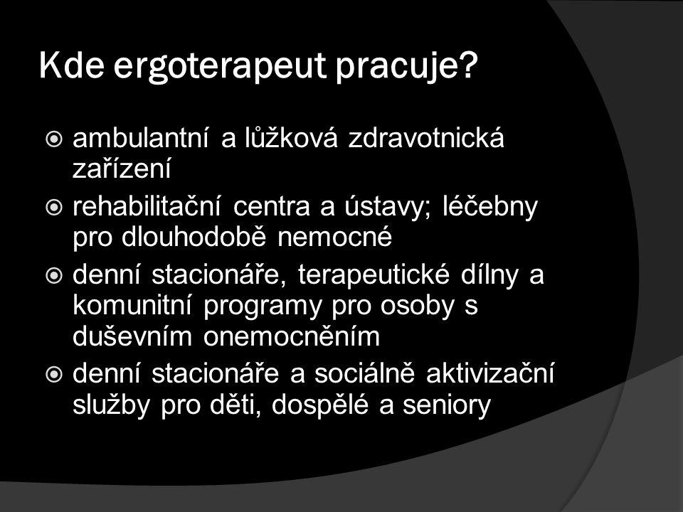 Kde ergoterapeut pracuje?  ambulantní a lůžková zdravotnická zařízení  rehabilitační centra a ústavy; léčebny pro dlouhodobě nemocné  denní stacion