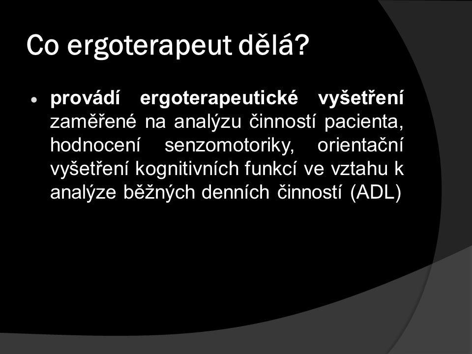 Co ergoterapeut dělá?  provádí ergoterapeutické vyšetření zaměřené na analýzu činností pacienta, hodnocení senzomotoriky, orientační vyšetření kognit