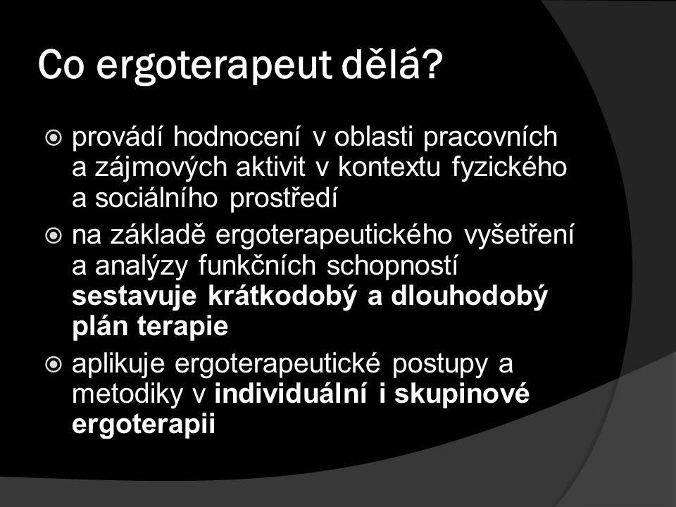 Co ergoterapeut dělá?  provádí hodnocení v oblasti pracovních a zájmových aktivit v kontextu fyzického a sociálního prostředí  na základě ergoterape