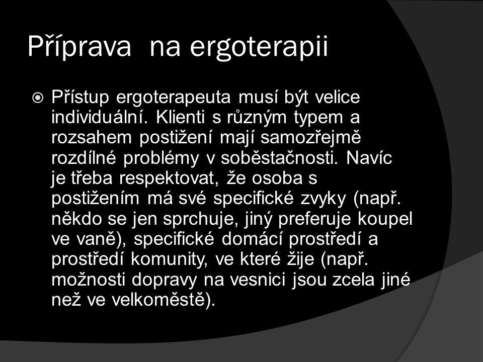 Příprava na ergoterapii  Přístup ergoterapeuta musí být velice individuální. Klienti s různým typem a rozsahem postižení mají samozřejmě rozdílné pro
