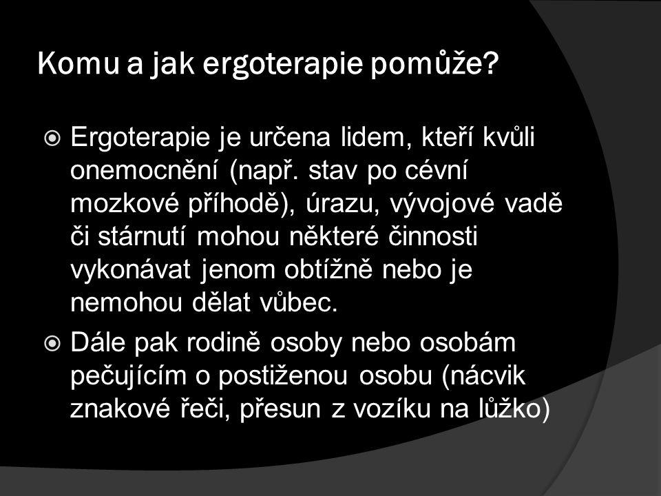 Komu a jak ergoterapie pomůže?  Ergoterapie je určena lidem, kteří kvůli onemocnění (např. stav po cévní mozkové příhodě), úrazu, vývojové vadě či st