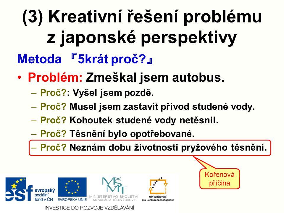(3) Kreativní řešení problému z japonské perspektivy Metoda 『 5krát proč? 』 Problém: Zmeškal jsem autobus. –Proč?: Vyšel jsem pozdě. –Proč? Musel jsem